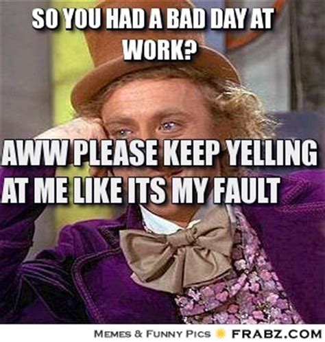 Bad Day At Work Meme - so you had a bad day at work willy wonka meme generator captionator