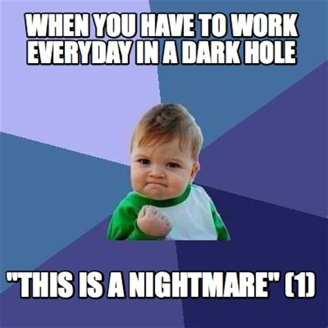 This Meme - meme creator when you have to work everyday in a dark hole quot this is a nightmare quot 1 meme