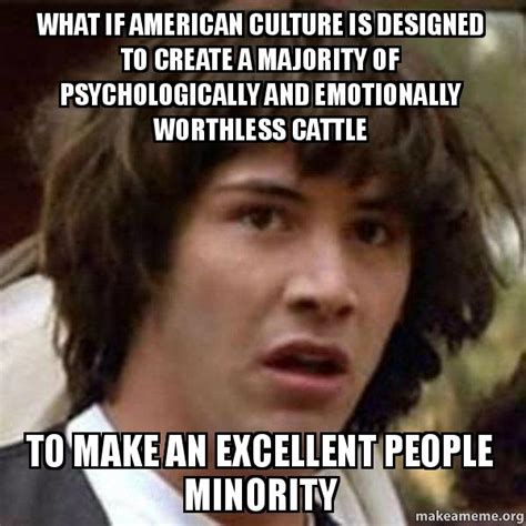 Meme What If - what if american culture is designed to create a majority