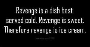 Revenge is a dish best served cold. Revenge is sweet ...