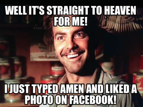 Typed Memes - meme creator well it s straight to heaven for me i just typed amen and liked a photo on face