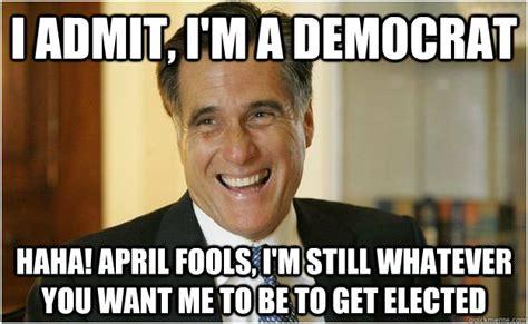 Funny Democrat Memes - i admit i m a democrat haha april fools i m still whatever you want me to be to get elected