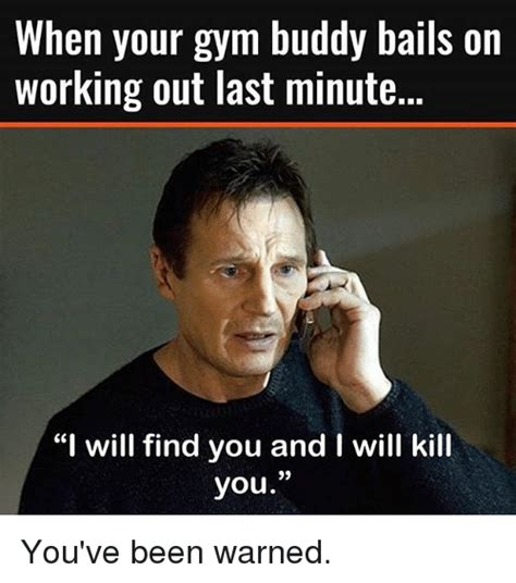 Gym Buddies Meme - when your gym buddy balls on working out last minute i will find you and i will kill you you ve