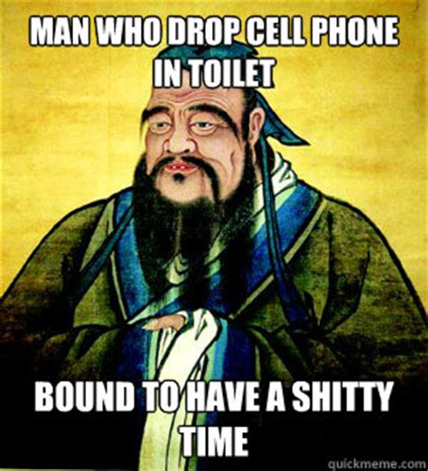 Drop Phone Meme - man who drop cell phone in toilet bound to have a shitty time confucius say quickmeme