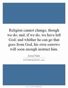 Religion cannot change, though we do; and, if we do, we ...