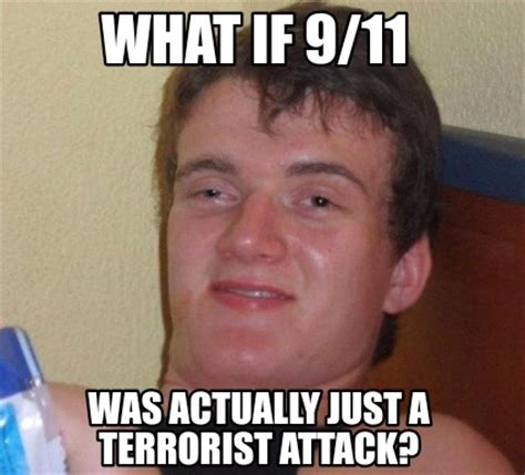 What If Meme Generator - meme creator what if 9 11 was actually just a terrorist attack meme generator at memecreator org