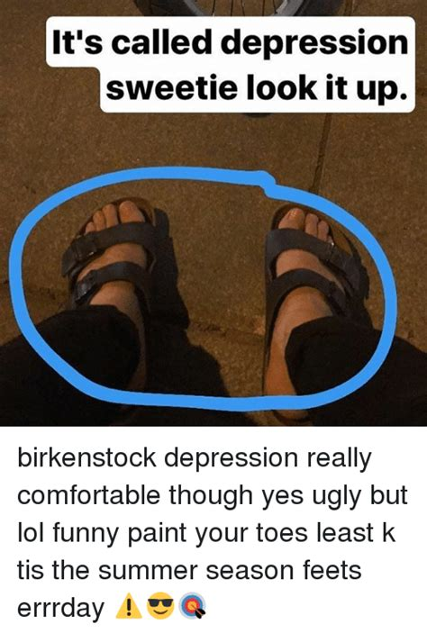 Birkenstock Meme - it s called depression sweetie look it up birkenstock depression really comfortable though yes