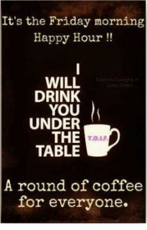 Check out good morning funny images for whatsapp and facebook. It's the Friday Morning Happy Hour WILL DRINK YOU UNDER THE TABLE a Round of Coffee for Everyone ...