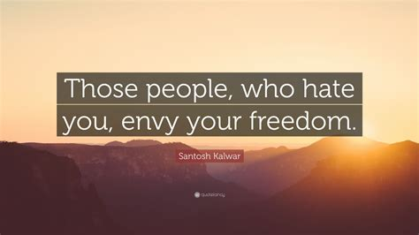 santosh kalwar quote  people  hate  envy  freedom  wallpapers quotefancy