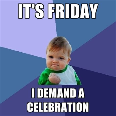 Celebration Meme - it s friday i demand a celebration create meme