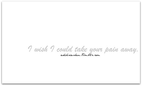 Wish I Could Take Away Your Pain Quotes