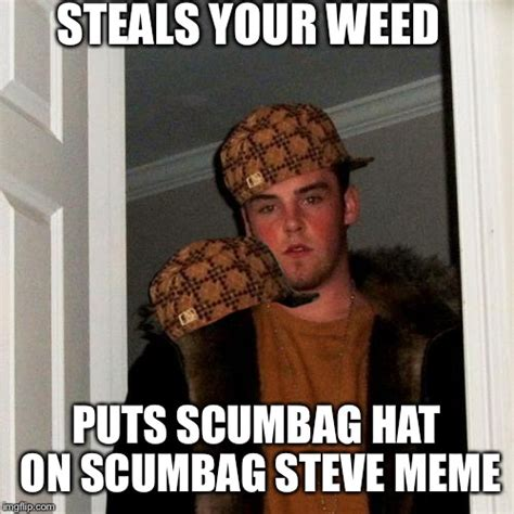 Scumbag Steve Hat Meme - you know you re high when you put a scumbag hat on scumbag steve meme imgflip