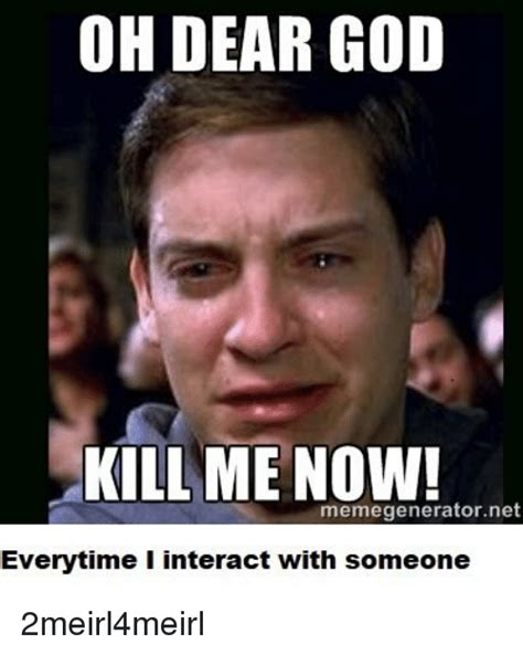 Kill Me Meme - oh dear god kill me now memegeneratornet everytime i interact with someone god meme on sizzle