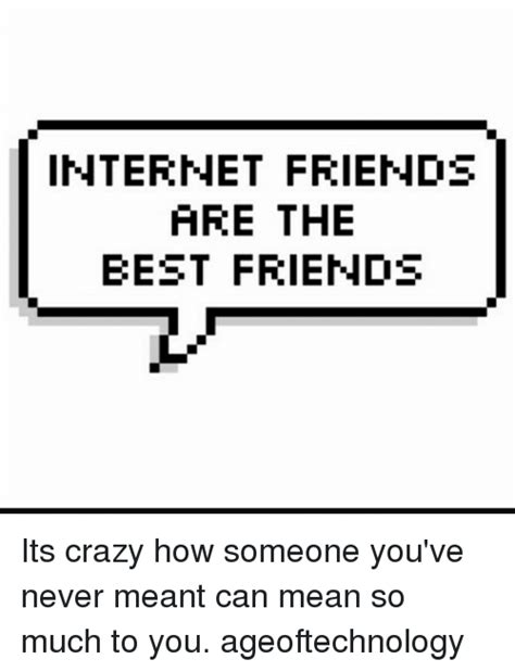 Internet Friends Meme - internet friends are the best friends its crazy how someone you ve never meant can mean so much
