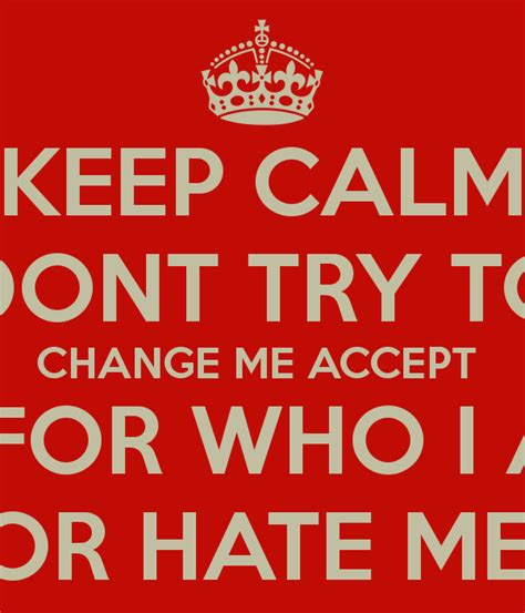 Keep Calm Dont Try To Change Me Accept Me For Who I Am