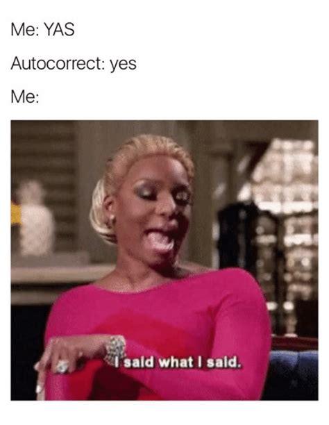 Yas Meme - me yas autocorrect yes me said what i said autocorrect meme on me me