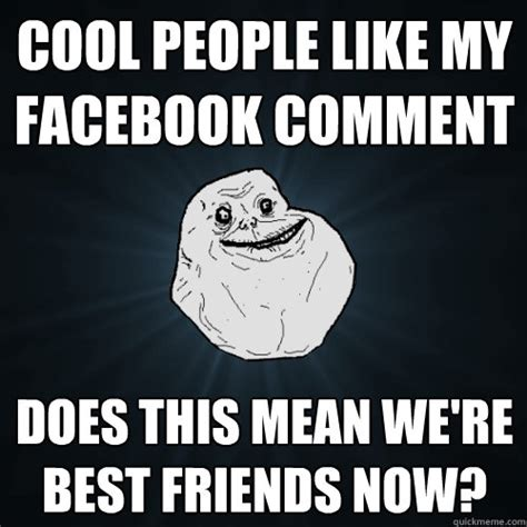 Cool Memes For Facebook - cool people like my facebook comment does this mean we re best friends now forever alone