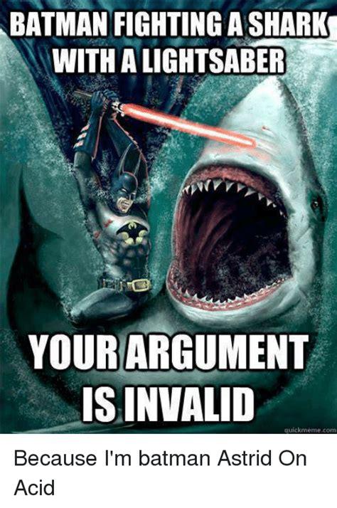 Im Batman Meme - batman fightingashark with alightsaber your argument is invalid quick meme com because i m