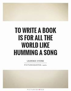To write a book is for all the world like humming a song ...