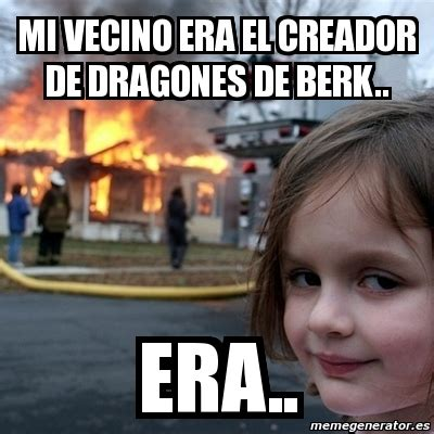 Berk Meme - meme disaster girl mi vecino era el creador de dragones de berk era 3214641