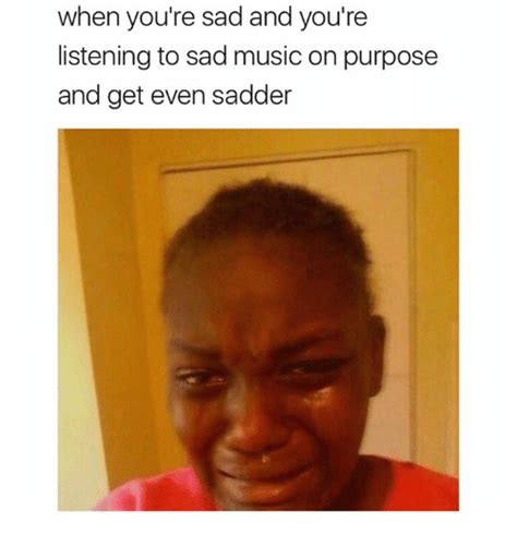 When Your Sad Meme - when you re sad and you re listening to sad music on purpose and get even sadder meme on me me
