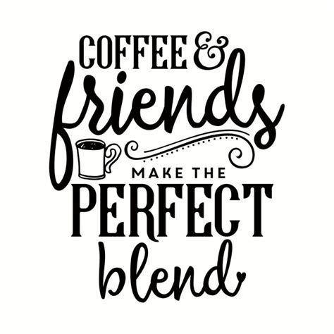 Cut out the coffee svg file onto oracal 651 vinyl. Coffee & Friends Make The Perfect Blend - Coffee Friends Make The Perfect Blend - T-Shirt ...