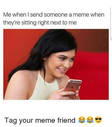 Funny Memes To Send To Friends - me when send someone a meme when they re sitting right next to me tag your meme friend