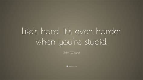 "The public are not stupid. John Wayne Quote: ""Life's hard. It's even harder when you're stupid."" (15 wallpapers) - Quotefancy"
