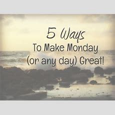 5 Ways To Make Monday (or Any Day) Great  Julie Lefebure