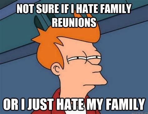 Family Reunion Meme - not sure if i hate family reunions or i just hate my family not sure if im hungry or just