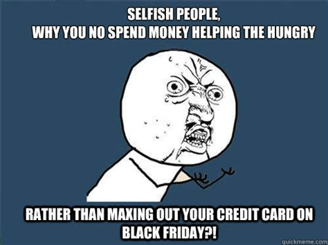 Selfish Meme - selfish people why you no spend money helping the hungry rather than maxing out your credit