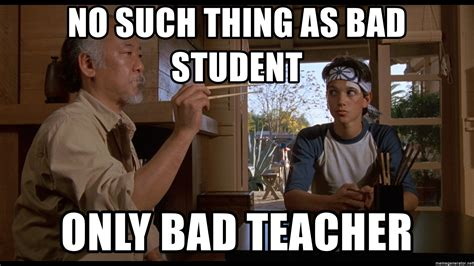 Bad Teacher Memes - no such thing as bad student only bad teacher mr miyagi87 meme generator