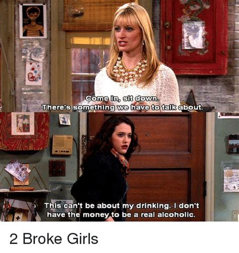 Two Broke Girls Memes - come in sit down there s something we have to talk about this can t be about my drinking don t