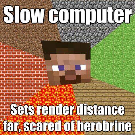 Minecraft Herobrine Memes - slow computer sets render distance far scared of herobrine minecraft quickmeme