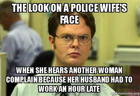 Police Wife Meme - the look on a police wife s face when she hears another woman complain because her husband had