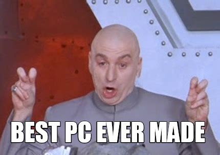 Best Ever Memes - meme creator best pc ever made meme generator at memecreator org