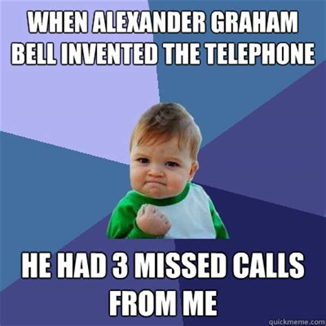 Graham Meme - when alexander graham bell invented the telephone he had 3 missed calls from me success kid