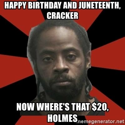 Black Guy Birthday Meme - happy birthday and juneteenth cracker now where s that 20 holmes things black guys never
