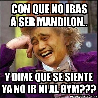 Mandilon Memes - meme yao wonka con que no ibas a ser mandilon y dime que se siente ya no ir ni al gym 67440