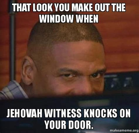 Make A Video Meme - that look you make out the window when jehovah witness knocks on your door make a meme