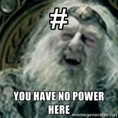 You Have No Power Here Meme - you have no power here know your meme