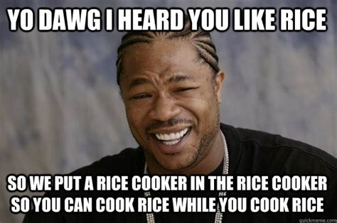 Twat Meme - yo dawg i heard you like rice so we put a rice cooker in the rice cooker so you can cook rice