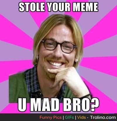 Stolen Memes - meme stolen u mad bro trolino