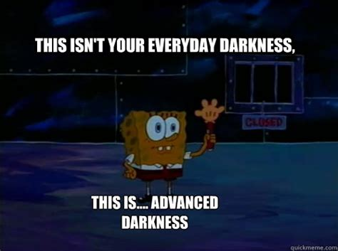 The Darkness Meme - this isn t your everyday darkness this is advanced darkness spongebob darkness quickmeme