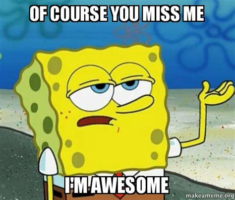 Miss Me Meme - of course you miss me i m awesome tough spongebob i ll have you know make a meme