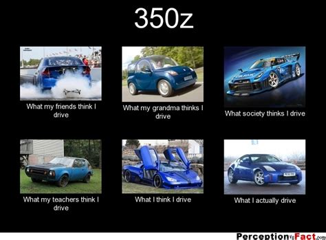 Nissan 350z Meme - 350z what people think i do what i really do perception vs fact