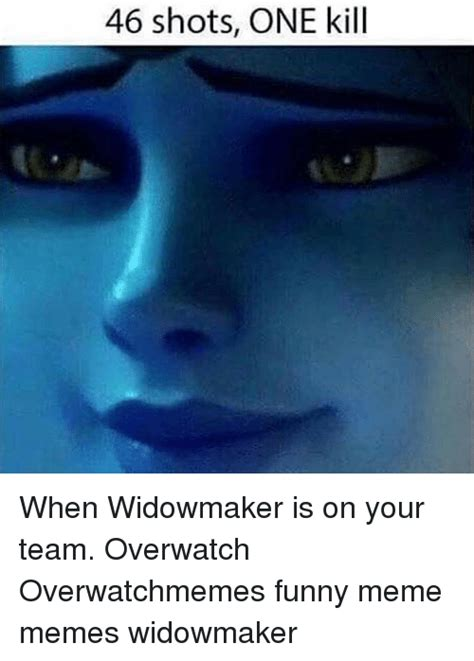 Widowmaker Memes - 46 shots one kill when widowmaker is on your team overwatch overwatchmemes funny meme memes