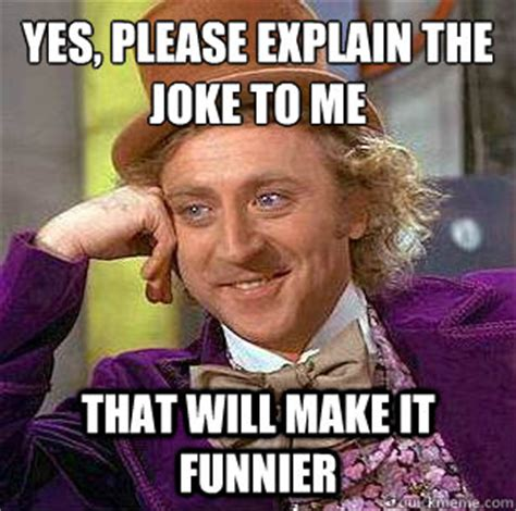 Yes Please Meme - yes please explain the joke to me that will make it funnier condescending wonka quickmeme