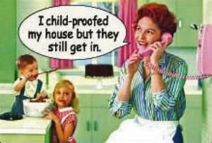 ;) I child proofed my house but they still get in ...