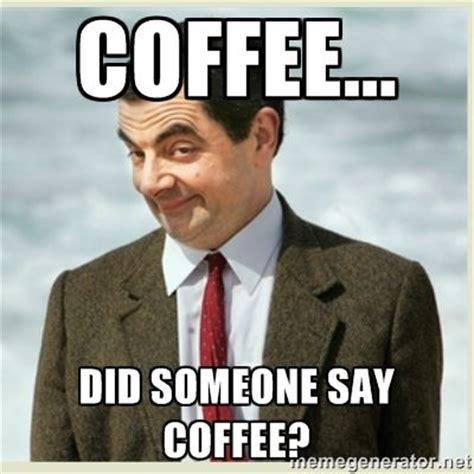 Bean Memes - 12 signs you re addicted to coffee the o jays beans and mr bean